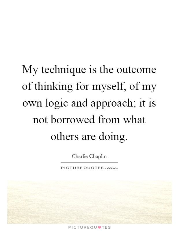 My technique is the outcome of thinking for myself, of my own logic and approach; it is not borrowed from what others are doing Picture Quote #1