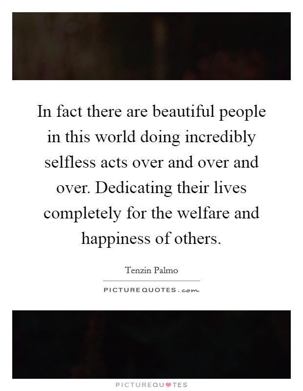 In fact there are beautiful people in this world doing incredibly selfless acts over and over and over. Dedicating their lives completely for the welfare and happiness of others Picture Quote #1
