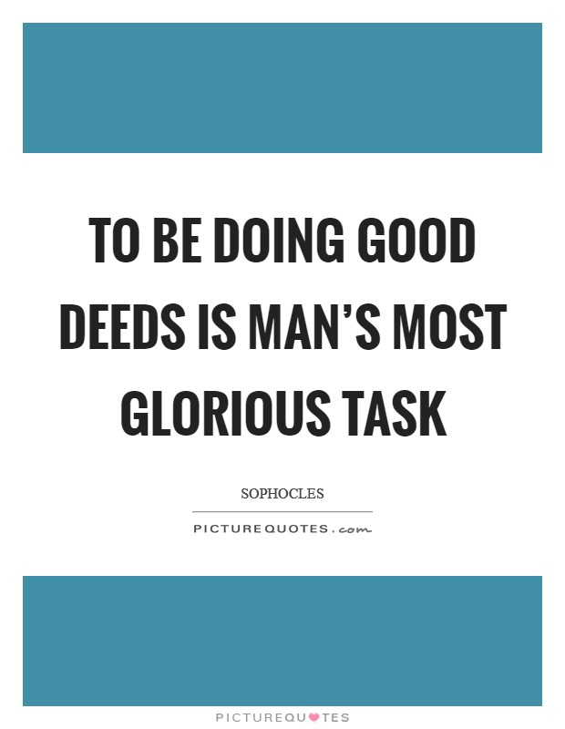 To be doing good deeds is man's most glorious task Picture Quote #1