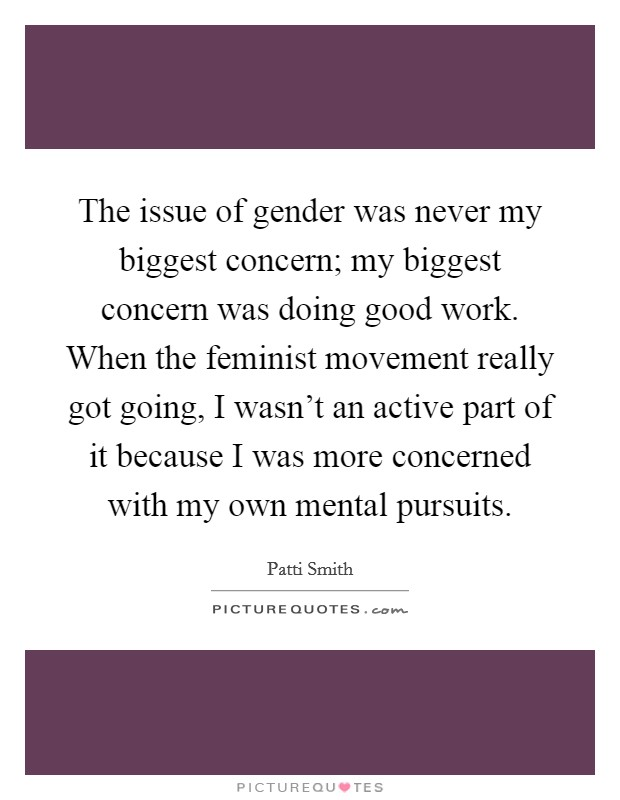The issue of gender was never my biggest concern; my biggest concern was doing good work. When the feminist movement really got going, I wasn't an active part of it because I was more concerned with my own mental pursuits Picture Quote #1