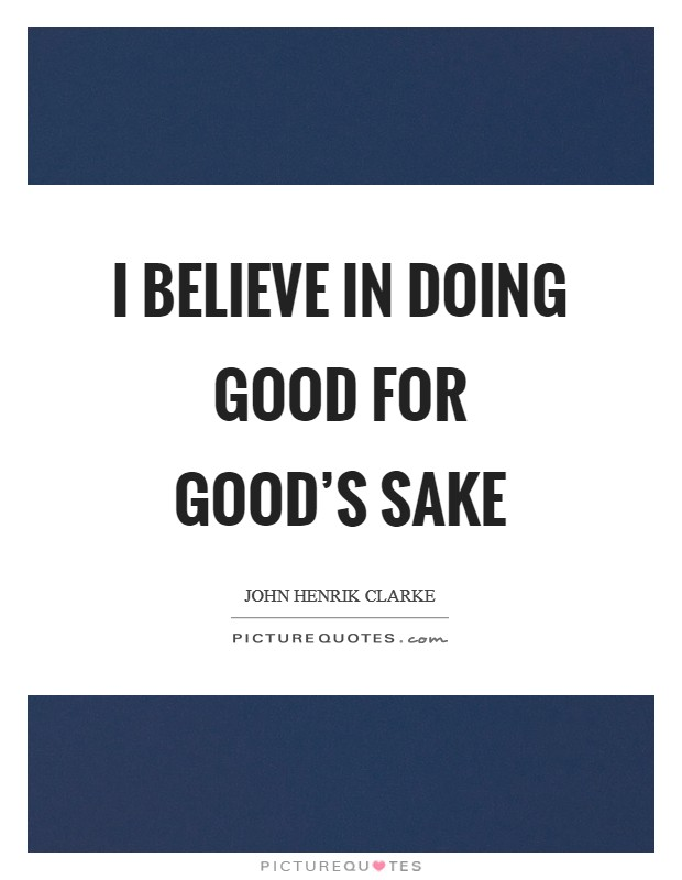 I believe in doing good for good's sake Picture Quote #1