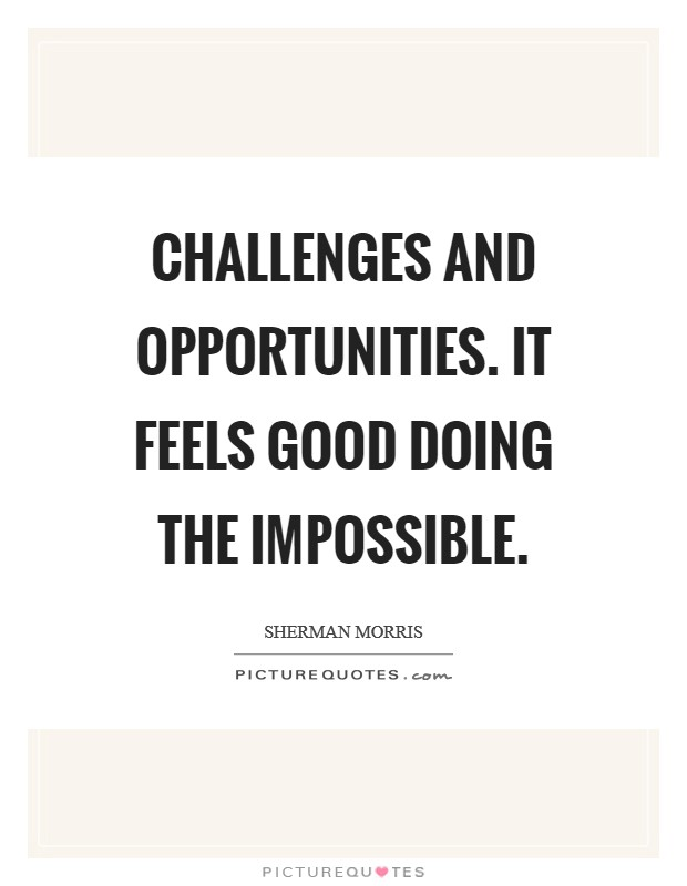 Challenges and opportunities. It feels good doing the impossible Picture Quote #1