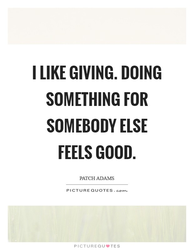 I like giving. Doing something for somebody else feels good. Picture Quote #1