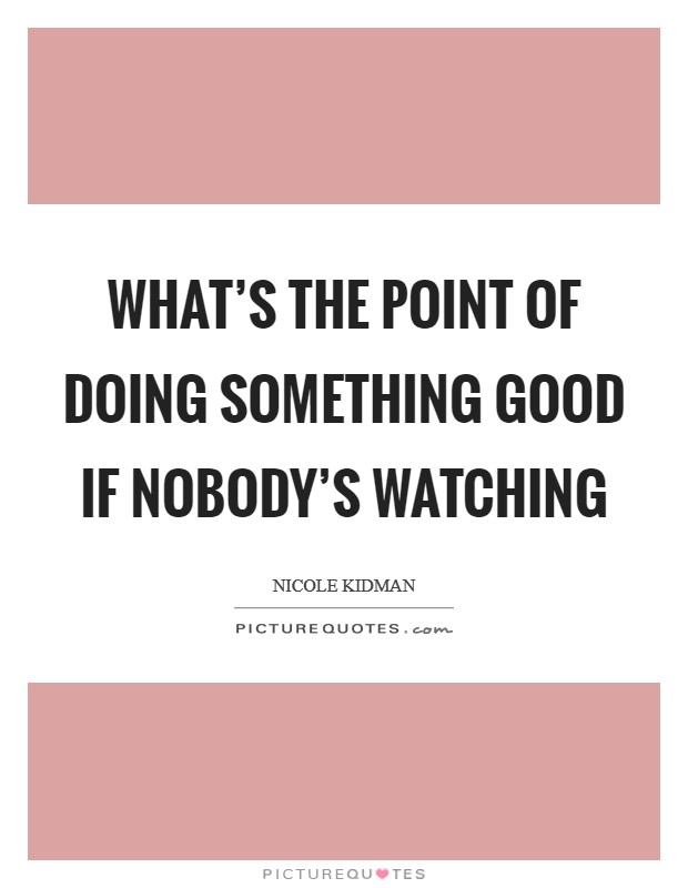 What's the point of doing something good if nobody's watching Picture Quote #1