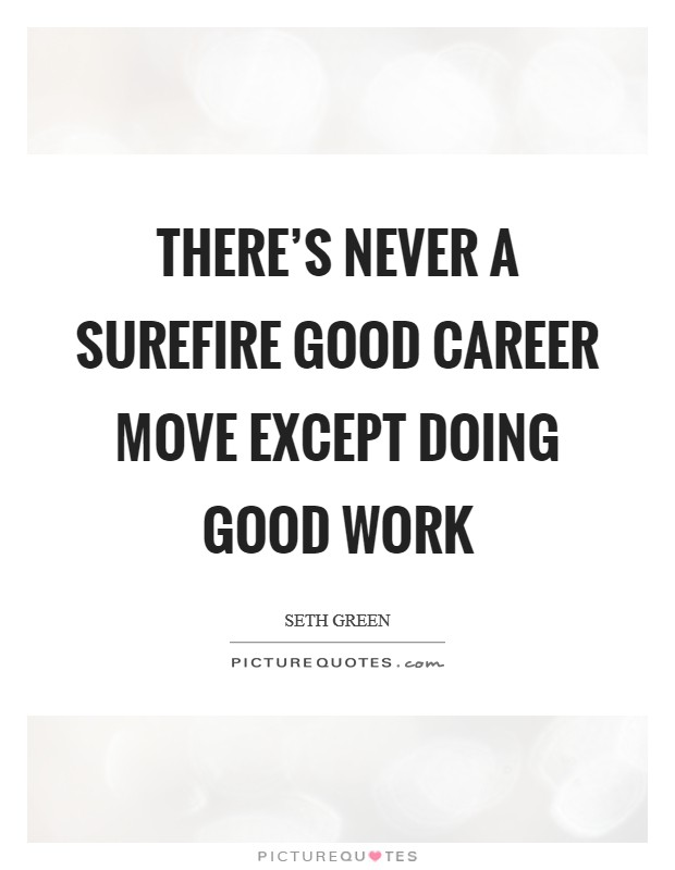 There's never a surefire good career move except doing good work Picture Quote #1