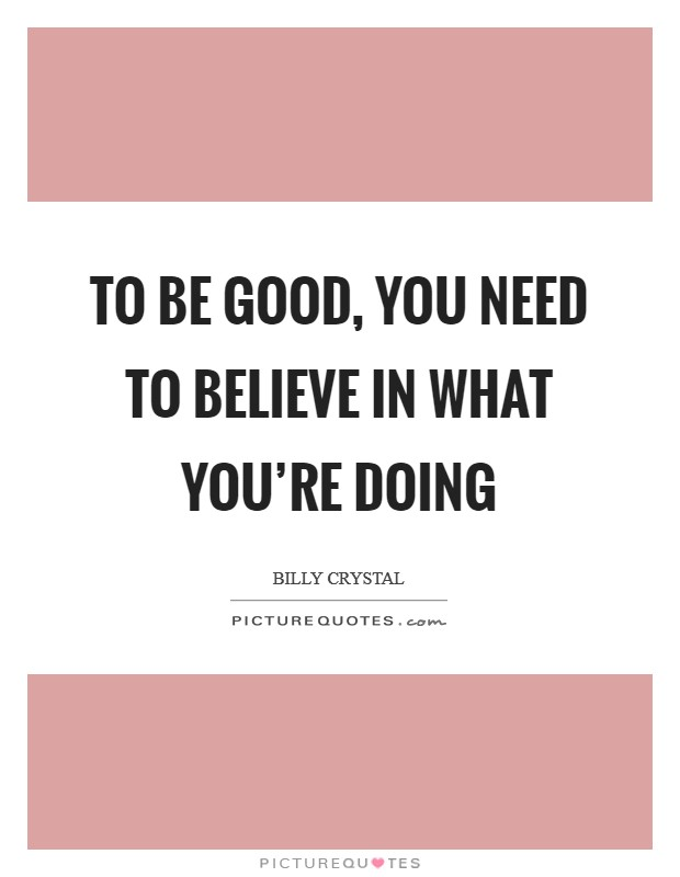 To be good, you need to believe in what you're doing Picture Quote #1