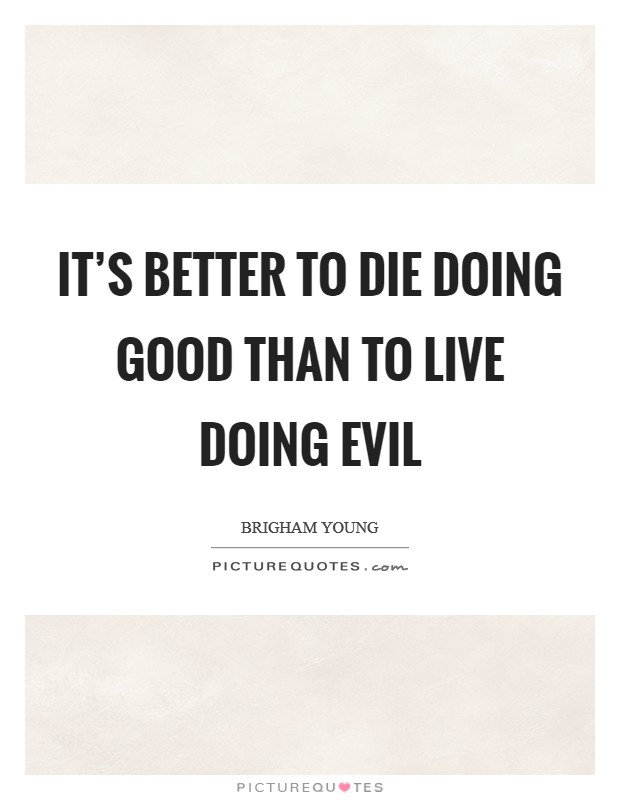 It's better to die doing good than to live doing evil Picture Quote #1