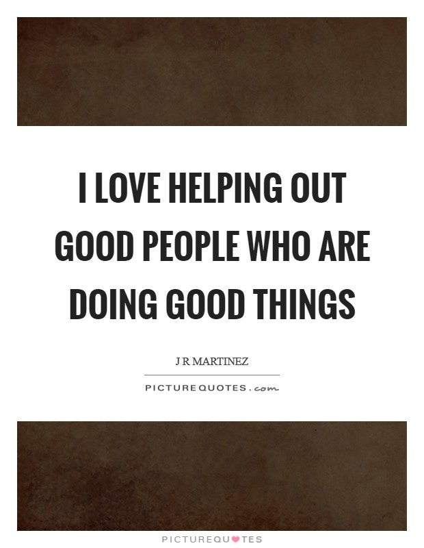 I love helping out good people who are doing good things Picture Quote #1