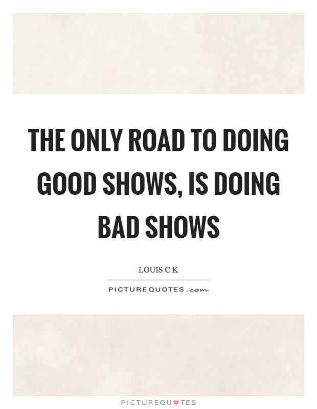 The only road to doing good shows, is doing bad shows Picture Quote #1
