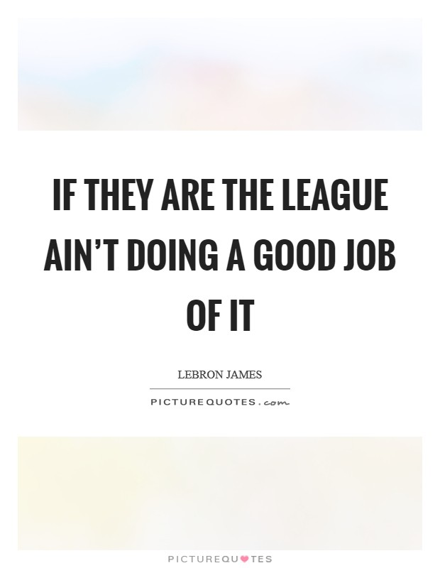 If they are the league ain't doing a good job of it Picture Quote #1