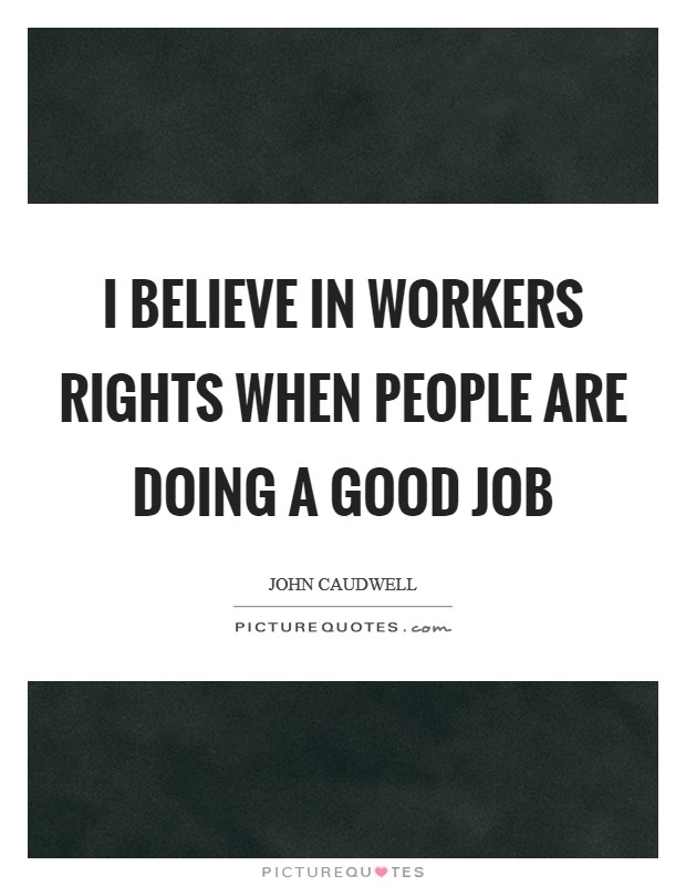 I believe in workers rights when people are doing a good job Picture Quote #1