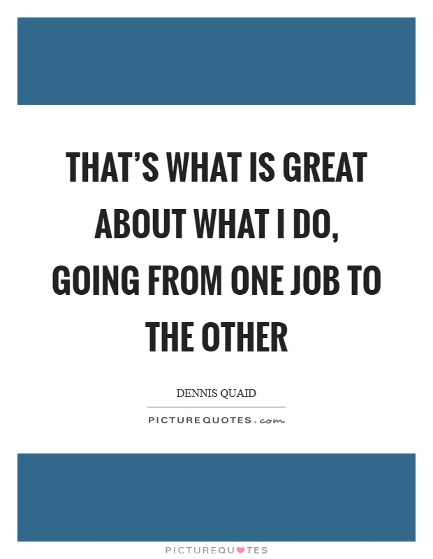 That's what is great about what I do, going from one job to the other Picture Quote #1