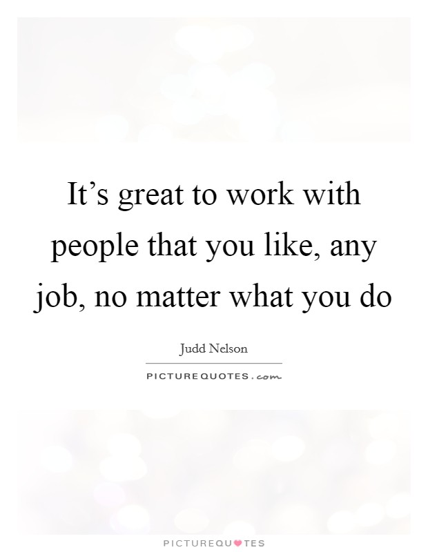 It's great to work with people that you like, any job, no matter what you do Picture Quote #1