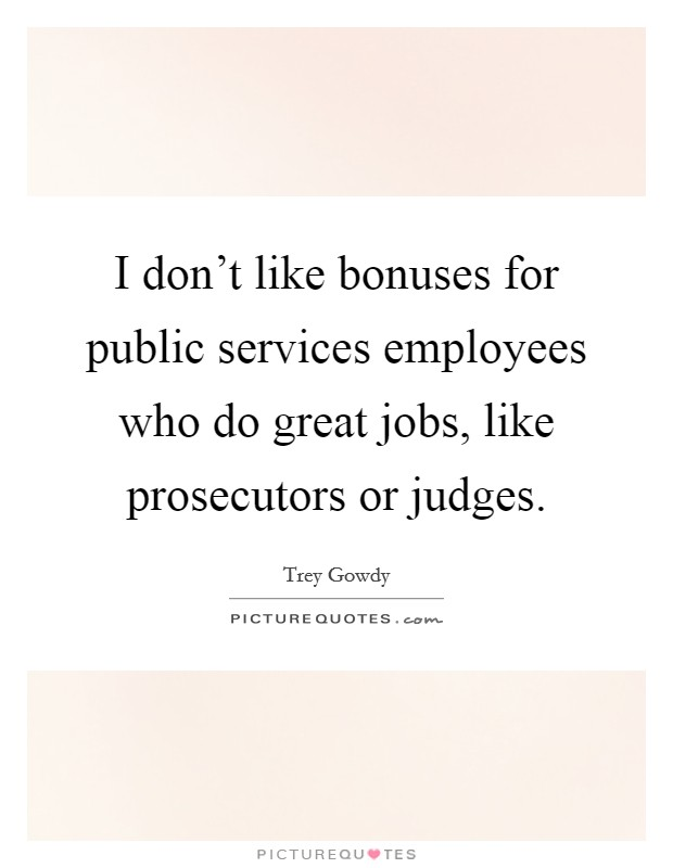 I don't like bonuses for public services employees who do great jobs, like prosecutors or judges. Picture Quote #1