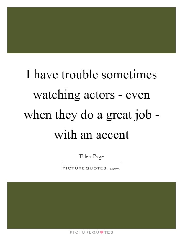 I have trouble sometimes watching actors - even when they do a great job - with an accent Picture Quote #1