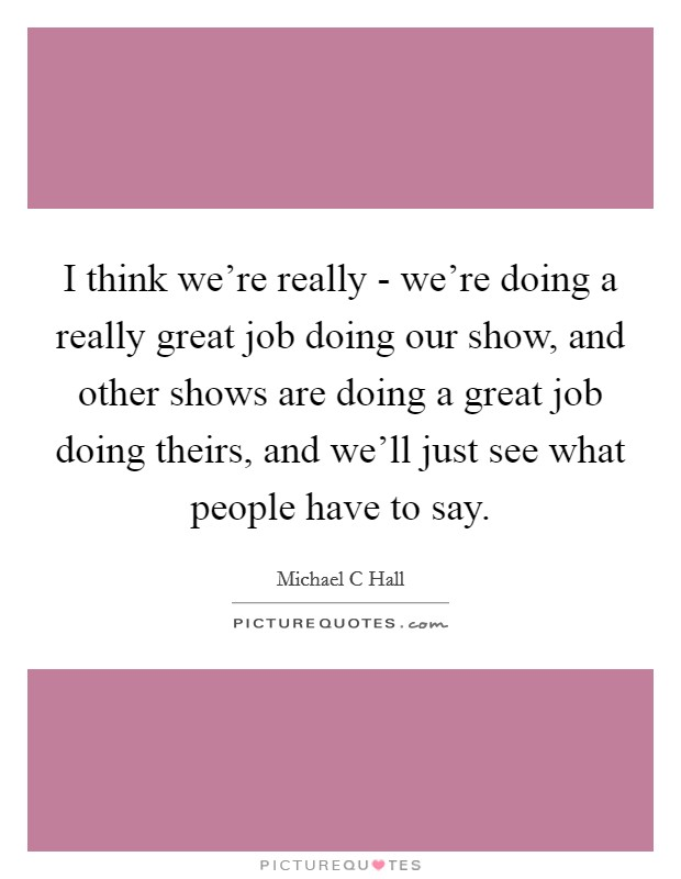I think we're really - we're doing a really great job doing our show, and other shows are doing a great job doing theirs, and we'll just see what people have to say. Picture Quote #1