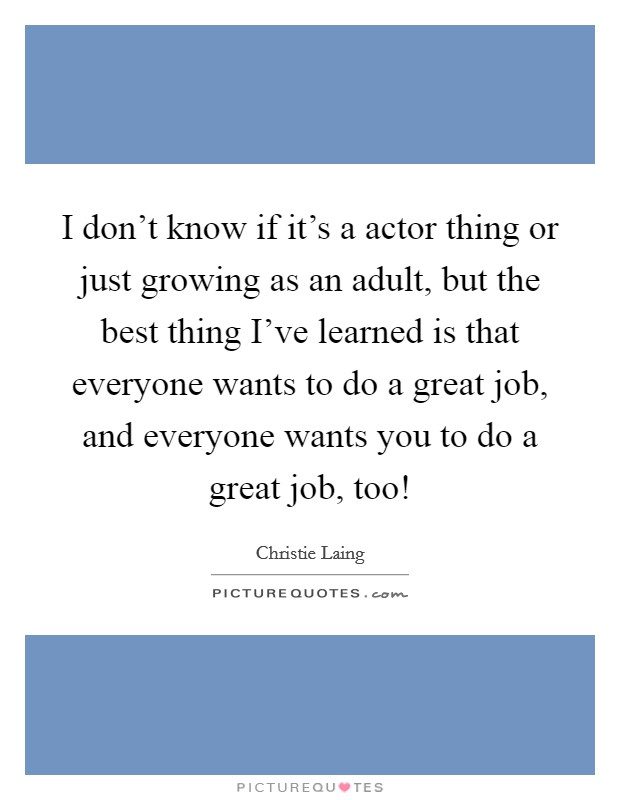I don't know if it's a actor thing or just growing as an adult, but the best thing I've learned is that everyone wants to do a great job, and everyone wants you to do a great job, too! Picture Quote #1