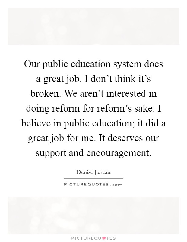 Our public education system does a great job. I don't think it's broken. We aren't interested in doing reform for reform's sake. I believe in public education; it did a great job for me. It deserves our support and encouragement Picture Quote #1