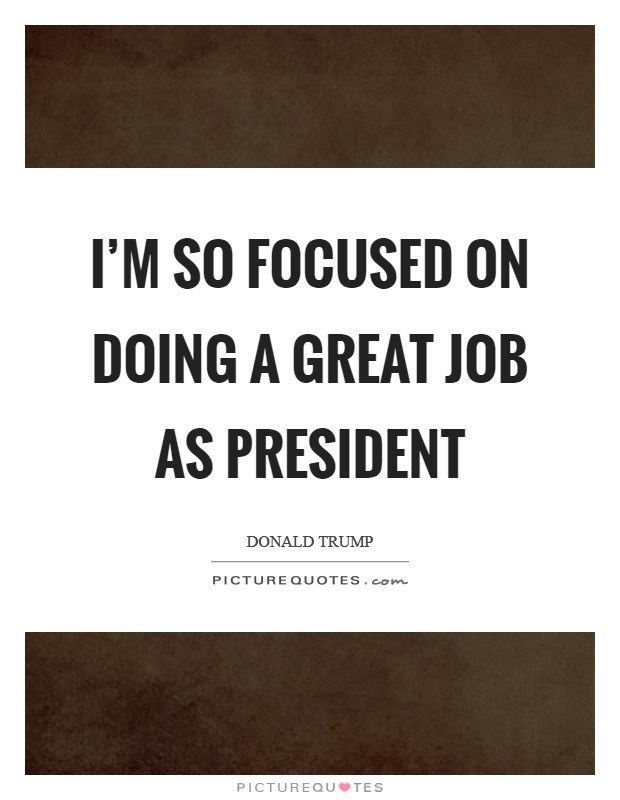 I'm so focused on doing a great job as President Picture Quote #1