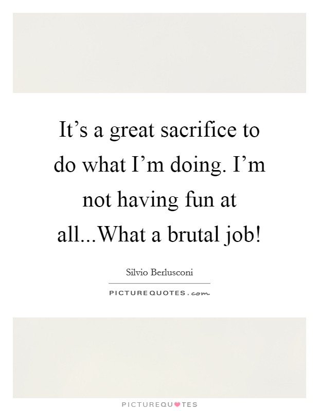 It's a great sacrifice to do what I'm doing. I'm not having fun at all...What a brutal job! Picture Quote #1