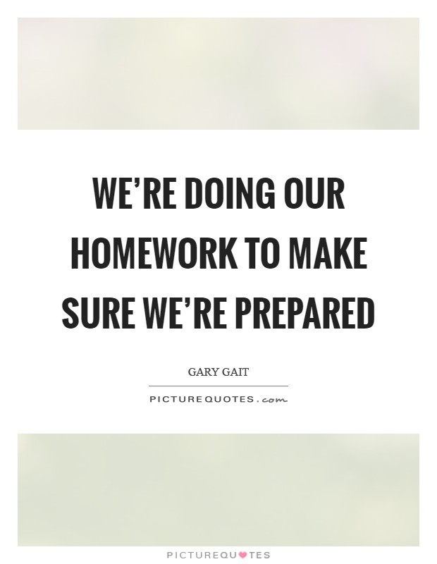 We're doing our homework to make sure we're prepared Picture Quote #1