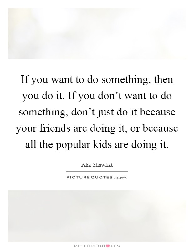 If you want to do something, then you do it. If you don't want to do something, don't just do it because your friends are doing it, or because all the popular kids are doing it Picture Quote #1