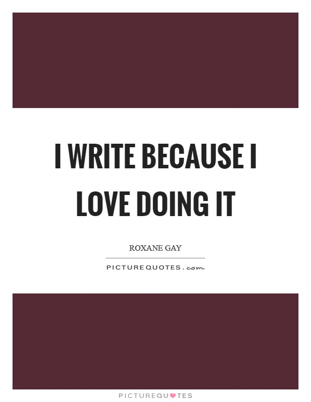 I write because I love doing it Picture Quote #1