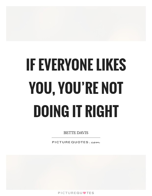 If everyone likes you, you're not doing it right Picture Quote #1