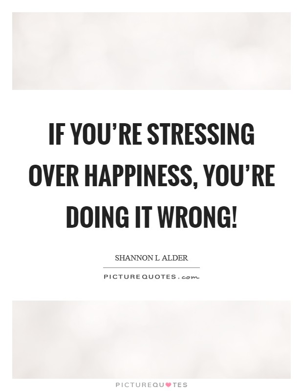 If you're stressing over happiness, you're doing it wrong! Picture Quote #1