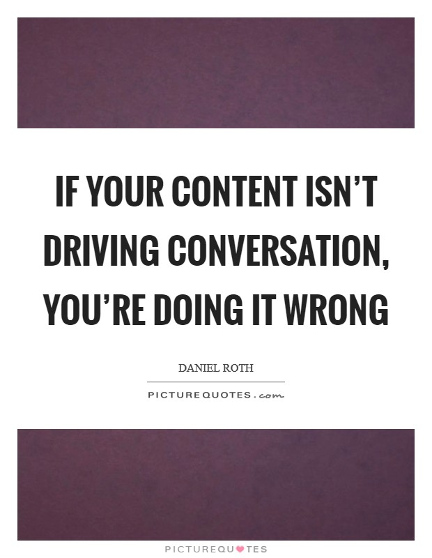 If your content isn't driving conversation, you're doing it wrong Picture Quote #1