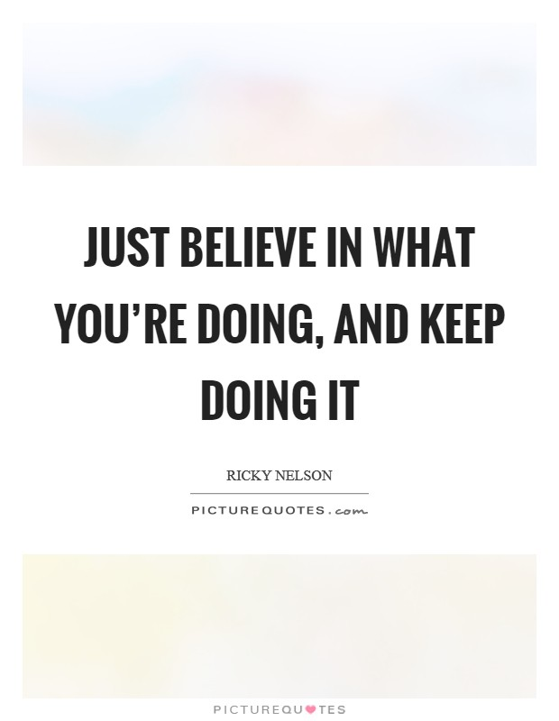 Just believe in what you're doing, and keep doing it Picture Quote #1