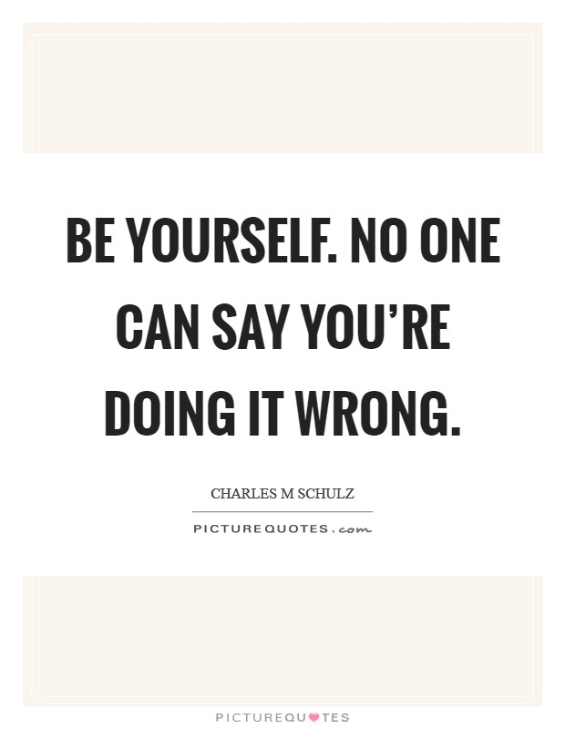 Be yourself. No one can say you're doing it wrong. Picture Quote #1