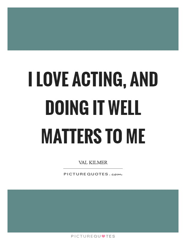 I love acting, and doing it well matters to me Picture Quote #1