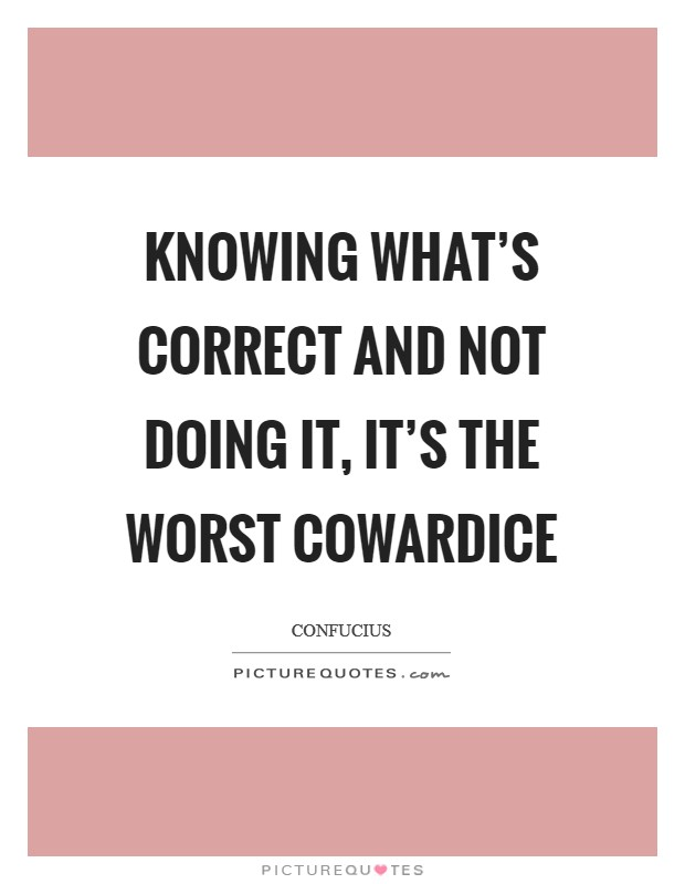 Knowing what's correct and not doing it, it's the worst cowardice Picture Quote #1