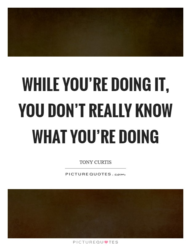 While you're doing it, you don't really know what you're doing Picture Quote #1