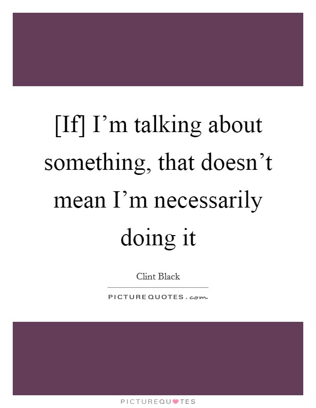 [If] I'm talking about something, that doesn't mean I'm necessarily doing it Picture Quote #1