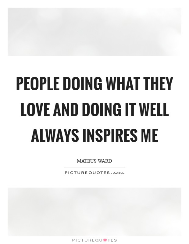 People doing what they love and doing it well always inspires me Picture Quote #1