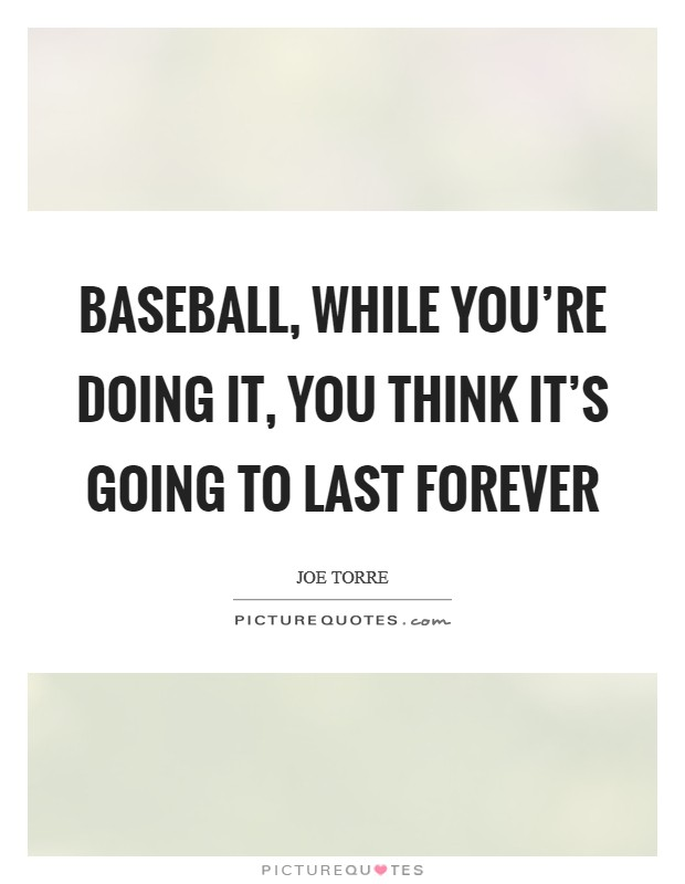 Baseball, while you're doing it, you think it's going to last forever Picture Quote #1
