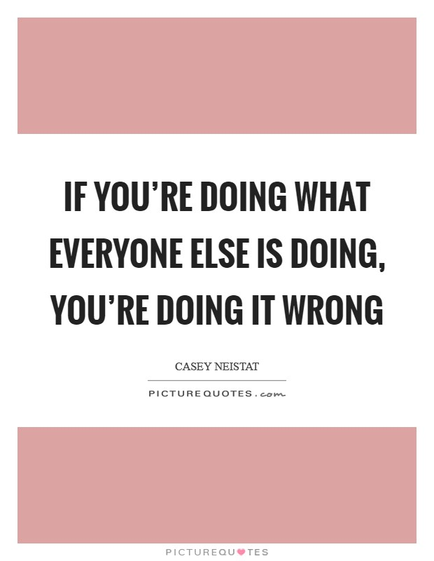 If you're doing what everyone else is doing, you're doing it wrong Picture Quote #1