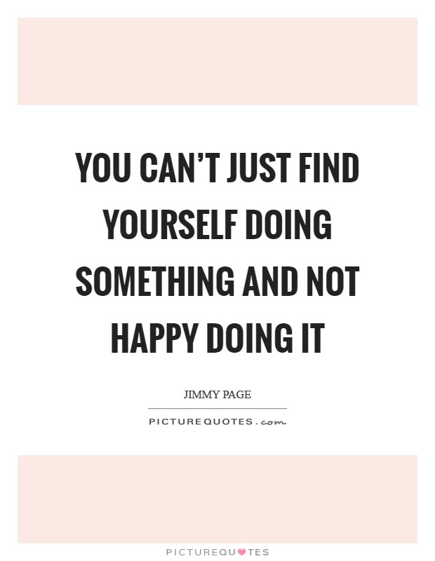 You can't just find yourself doing something and not happy doing it Picture Quote #1