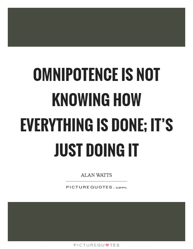 Omnipotence is not knowing how everything is done; it's just doing it Picture Quote #1