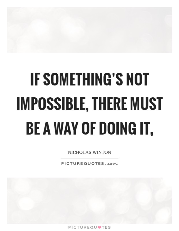 If something's not impossible, there must be a way of doing it, Picture Quote #1