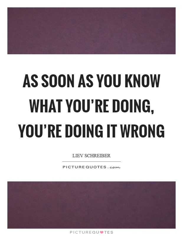 As soon as you know what you're doing, you're doing it wrong Picture Quote #1