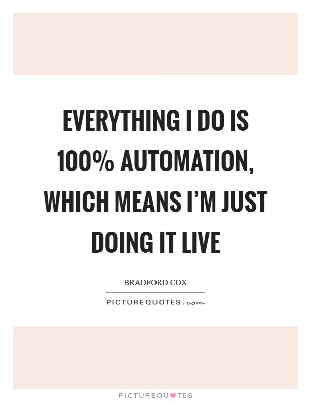 Everything I do is 100% automation, which means I'm just doing it live Picture Quote #1