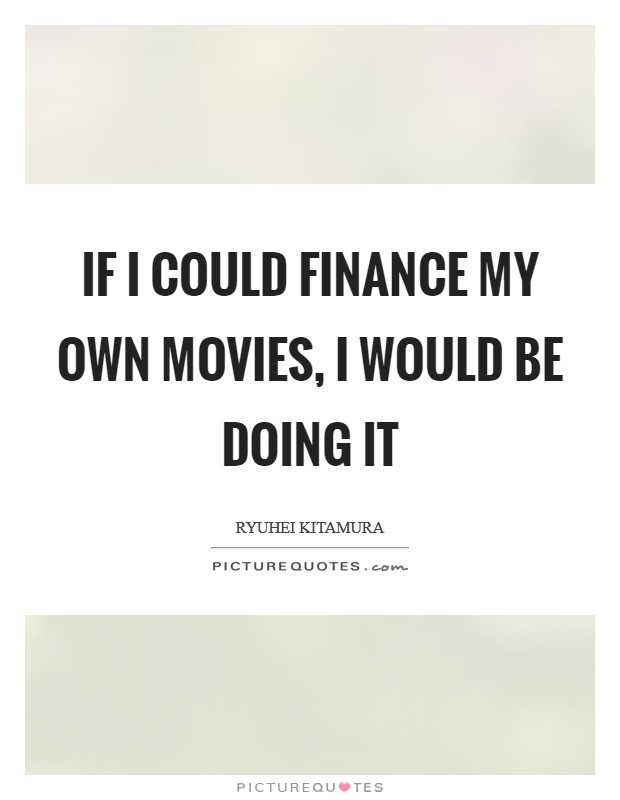 If I could finance my own movies, I would be doing it Picture Quote #1