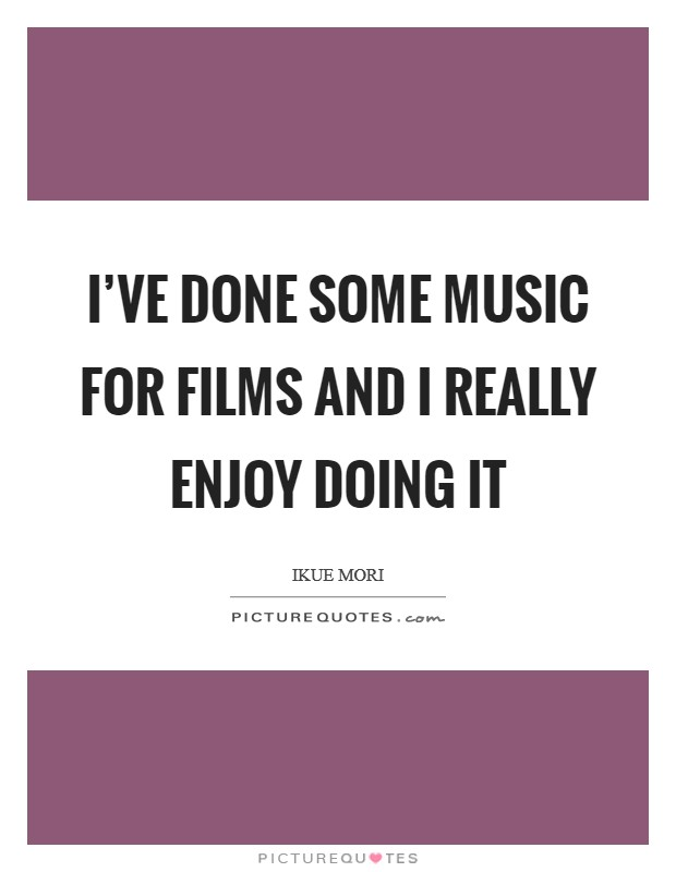 I've done some music for films and I really enjoy doing it Picture Quote #1