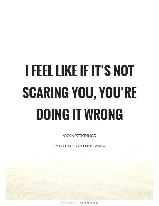 I feel like if it's not scaring you, you're doing it wrong Picture Quote #1