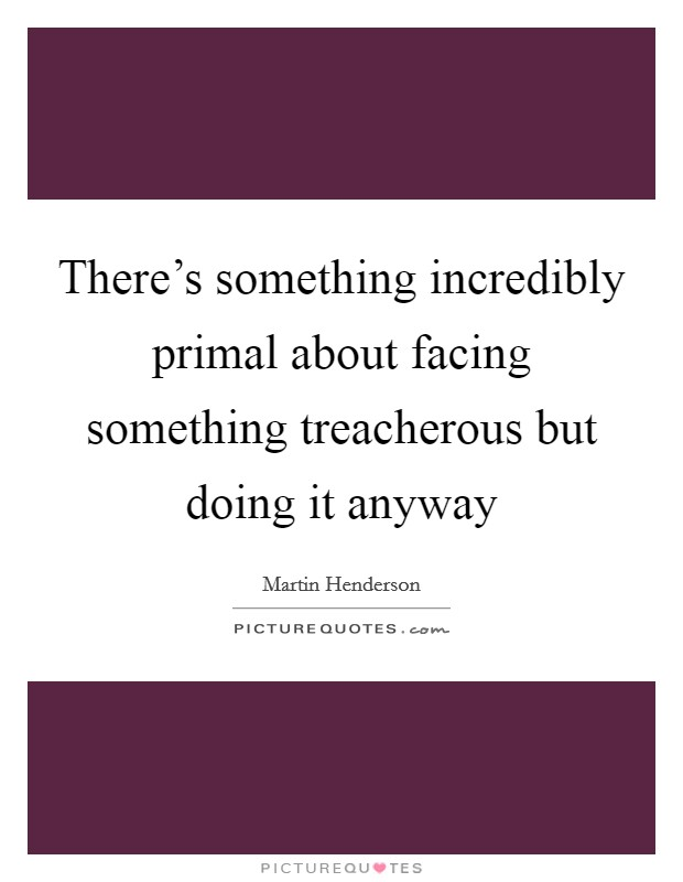 There's something incredibly primal about facing something treacherous but doing it anyway Picture Quote #1
