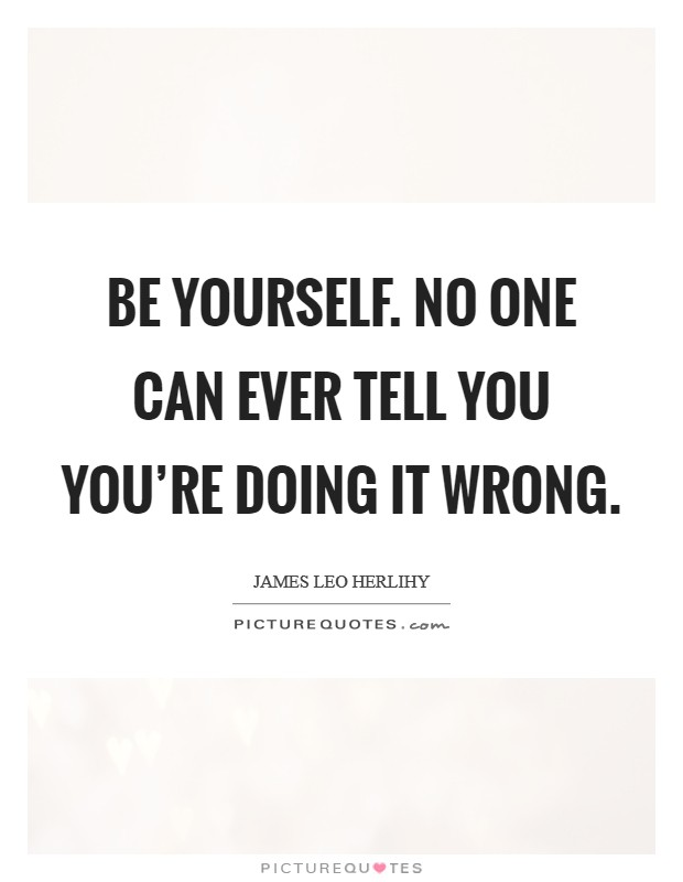 Be yourself. No one can ever tell you you're doing it wrong Picture Quote #1