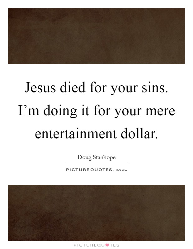 Jesus died for your sins. I'm doing it for your mere entertainment dollar Picture Quote #1